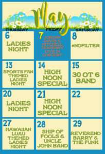 May calendar: Thursday 6 ladies night. Friday 7th jordan Davis Mitchell Tenpenny. Saturday May 8th #nofilter. Thursday 13th sports fan themed Thursday. Friday 14th high noon special. Saturday 15th 30ot6 band. Thursday 20th ladies night. Friday 21st high noon special. Thursday 27th Hawaiian luau themed ladies night. Saturday 28th ship of fools and uncle John's band. Saturday 29th reverend Barry and the funk.
