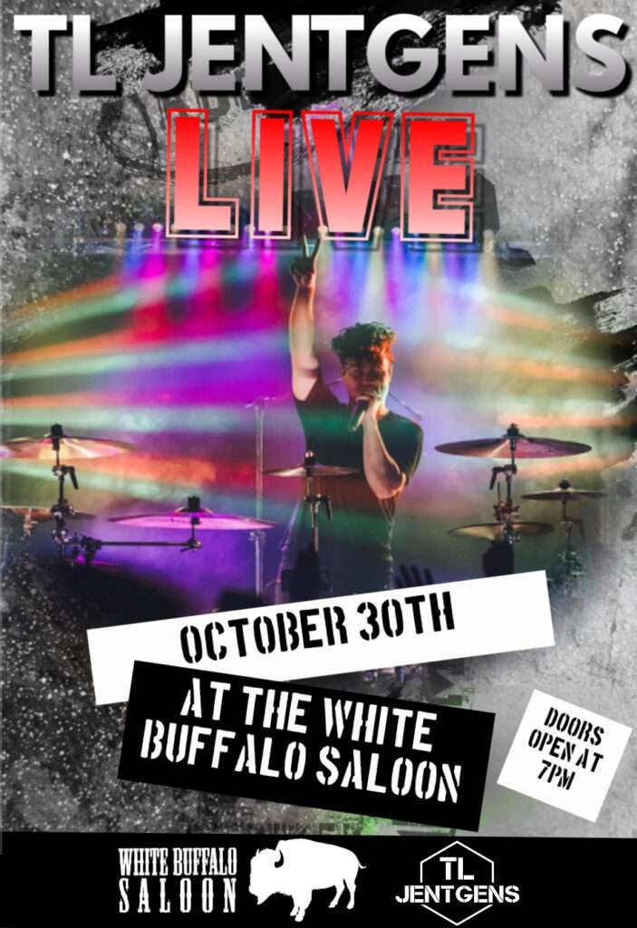 TL Jentgens live October 30th at the White Buffalo Saloon doors open at 7pm show starts at 9pm $10 entry