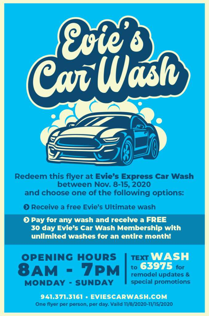 Evie's Car Wash Redeem this flyer at Evie's Express Car Wash between Nov. 8-15, 2020 and choose one of the following options: Receive a free Evie's Ultimate Wash or Pay for any wash and receive a free 30 day Evie's Car wash Membership with unlimited washes for an entire month.